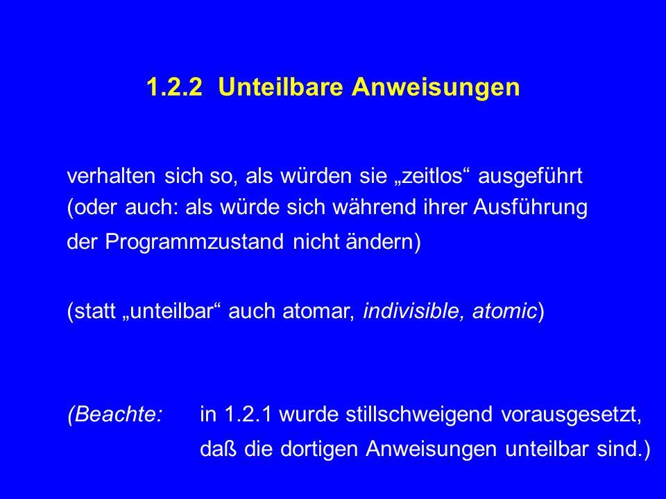 """1.2.2 Unteilbare Anweisungen verhalten sich so, als würden sie """"zeitlos ausgeführt (oder auch: als würde sich während ihrer Ausführung der Programmzustand nicht ändern) (statt """"unteilbar auch atomar, indivisible, atomic) (Beachte:in 1.2.1 wurde stillschweigend vorausgesetzt, daß die dortigen Anweisungen unteilbar sind.)"""