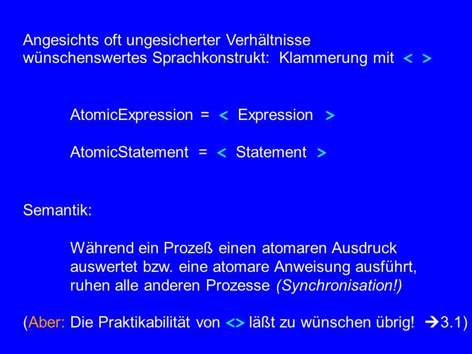 Angesichts oft ungesicherter Verhältnisse wünschenswertes Sprachkonstrukt: Klammerung mit AtomicExpression = AtomicStatement = Semantik: Während ein Prozeß einen atomaren Ausdruck auswertet bzw.