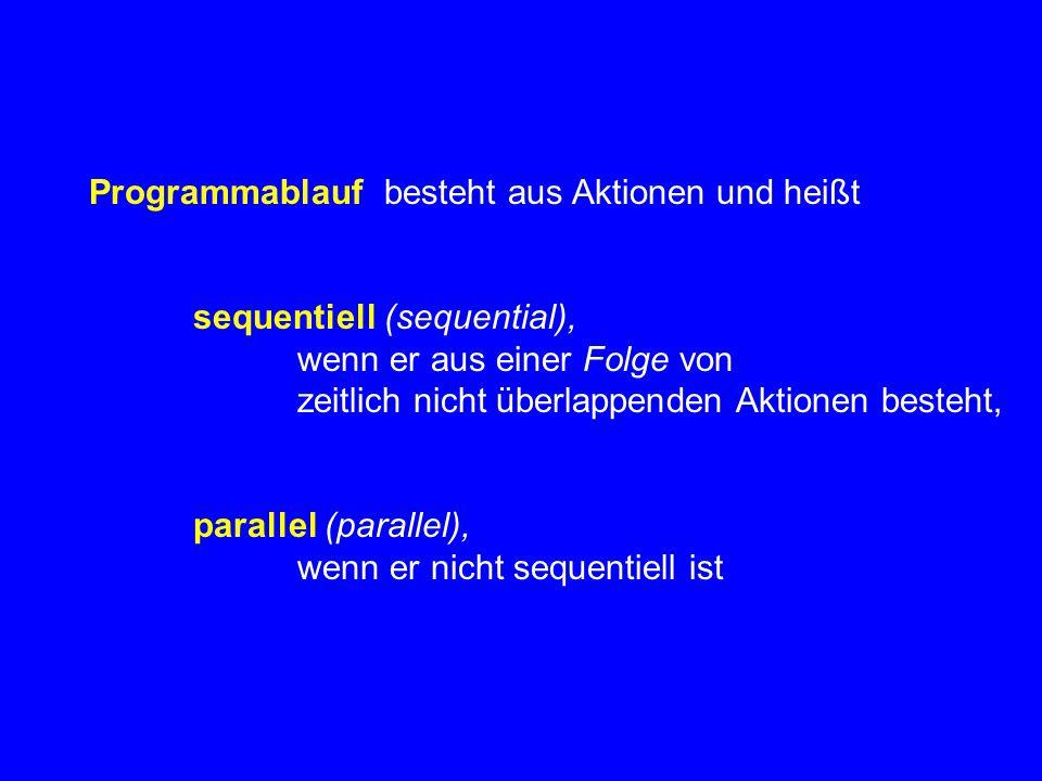 Programmablauf besteht aus Aktionen und heißt sequentiell (sequential), wenn er aus einer Folge von zeitlich nicht überlappenden Aktionen besteht, parallel (parallel), wenn er nicht sequentiell ist