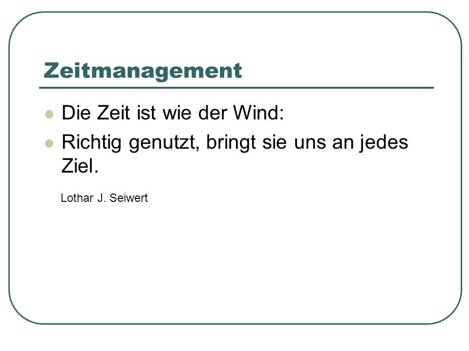 Zeitmanagement Die Zeit ist wie der Wind: Richtig genutzt, bringt sie uns an jedes Ziel. Lothar J. Seiwert