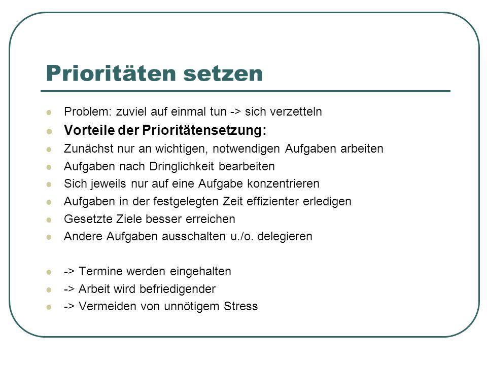 Prioritäten setzen Problem: zuviel auf einmal tun -> sich verzetteln Vorteile der Prioritätensetzung: Zunächst nur an wichtigen, notwendigen Aufgaben