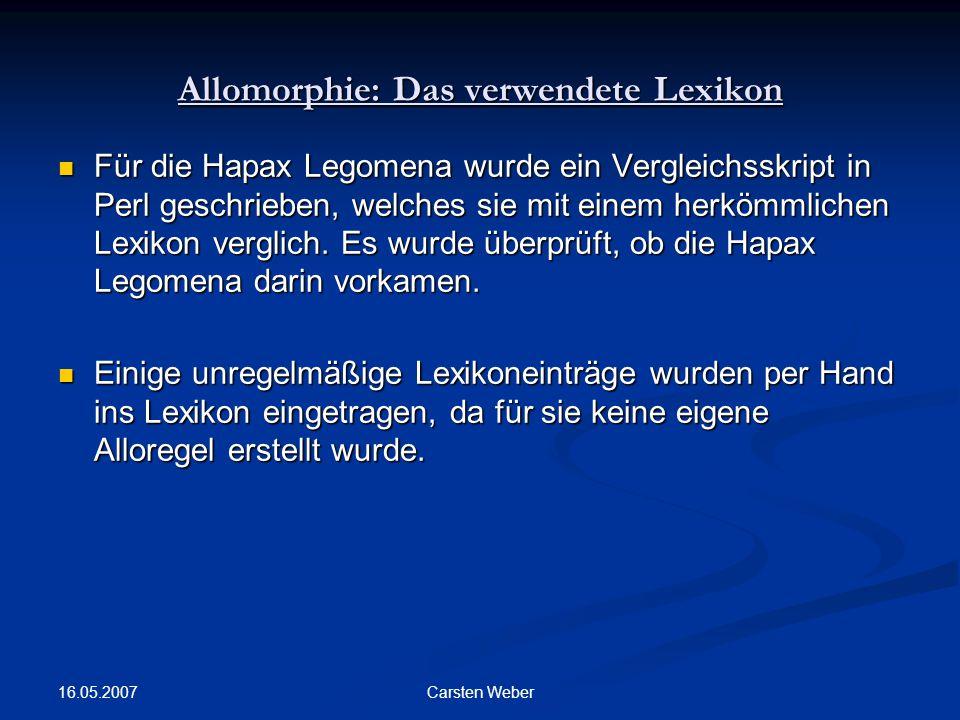 16.05.2007 Carsten Weber Allomorphie: Das verwendete Lexikon Für die Hapax Legomena wurde ein Vergleichsskript in Perl geschrieben, welches sie mit einem herkömmlichen Lexikon verglich.