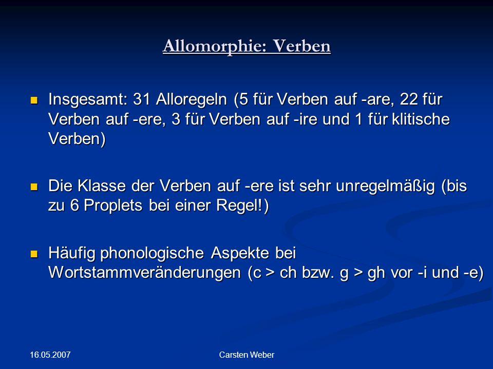 16.05.2007 Carsten Weber Allomorphie: Verben Insgesamt: 31 Alloregeln (5 für Verben auf -are, 22 für Verben auf -ere, 3 für Verben auf -ire und 1 für klitische Verben) Insgesamt: 31 Alloregeln (5 für Verben auf -are, 22 für Verben auf -ere, 3 für Verben auf -ire und 1 für klitische Verben) Die Klasse der Verben auf -ere ist sehr unregelmäßig (bis zu 6 Proplets bei einer Regel!) Die Klasse der Verben auf -ere ist sehr unregelmäßig (bis zu 6 Proplets bei einer Regel!) Häufig phonologische Aspekte bei Wortstammveränderungen (c > ch bzw.