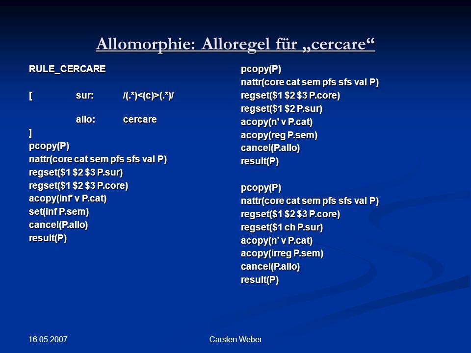 "16.05.2007 Carsten Weber Allomorphie: Alloregel für ""cercare RULE_CERCARE [ sur:/(.*) (.*)/ allo: cercare allo: cercare]pcopy(P) nattr(core cat sem pfs sfs val P) regset($1 $2 $3 P.sur) regset($1 $2 $3 P.core) acopy(inf v P.cat) set(inf P.sem) cancel(P.allo)result(P)pcopy(P) nattr(core cat sem pfs sfs val P) regset($1 $2 $3 P.core) regset($1 $2 P.sur) acopy(n v P.cat) acopy(reg P.sem) cancel(P.allo)result(P)pcopy(P) nattr(core cat sem pfs sfs val P) regset($1 $2 $3 P.core) regset($1 ch P.sur) acopy(n v P.cat) acopy(irreg P.sem) cancel(P.allo)result(P)"
