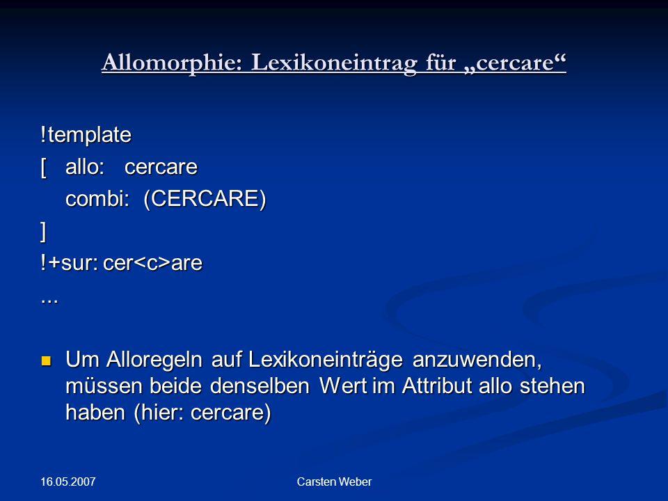 "16.05.2007 Carsten Weber Allomorphie: Lexikoneintrag für ""cercare !template [allo: cercare combi: (CERCARE) ] !+sur: cer are..."