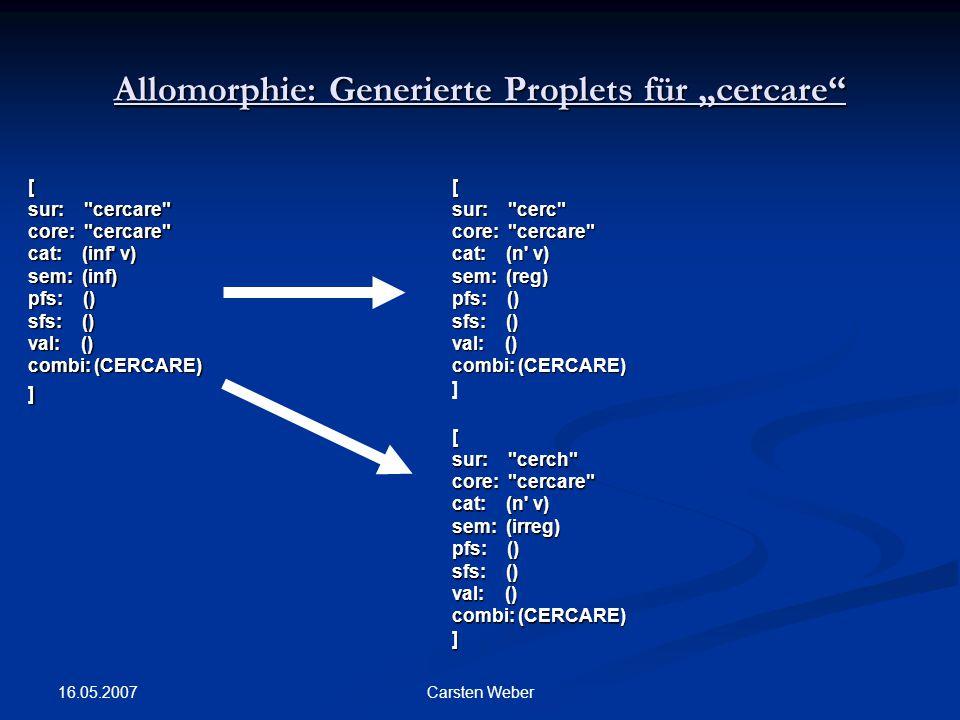 "16.05.2007 Carsten Weber Allomorphie: Generierte Proplets für ""cercare [ sur: cercare core: cercare cat: (inf v) sem: (inf) pfs: () sfs: () val: () combi: (CERCARE) ][ sur: cerc core: cercare cat: (n v) sem: (reg) pfs: () sfs: () val: () combi: (CERCARE) ] [ sur: cerch core: cercare cat: (n v) sem: (irreg) pfs: () sfs: () val: () combi: (CERCARE) ]"