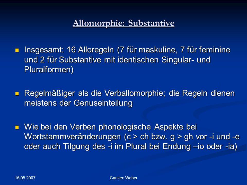 16.05.2007 Carsten Weber Allomorphie: Substantive Insgesamt: 16 Alloregeln (7 für maskuline, 7 für feminine und 2 für Substantive mit identischen Singular- und Pluralformen) Insgesamt: 16 Alloregeln (7 für maskuline, 7 für feminine und 2 für Substantive mit identischen Singular- und Pluralformen) Regelmäßiger als die Verballomorphie; die Regeln dienen meistens der Genuseinteilung Regelmäßiger als die Verballomorphie; die Regeln dienen meistens der Genuseinteilung Wie bei den Verben phonologische Aspekte bei Wortstammveränderungen (c > ch bzw.
