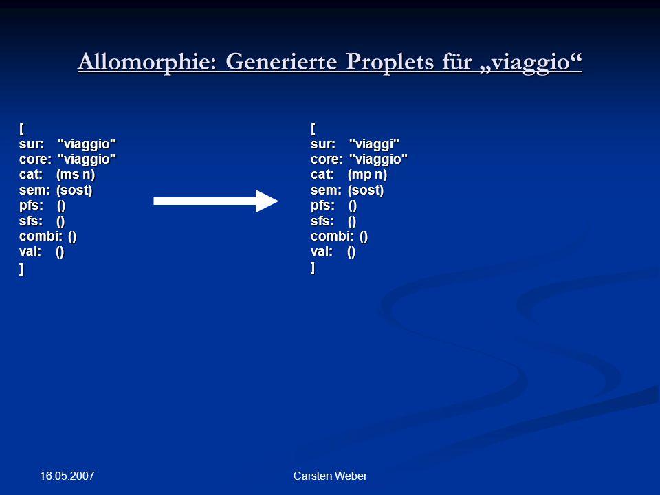 """16.05.2007 Carsten Weber Allomorphie: Generierte Proplets für """"viaggio [ sur: viaggio core: viaggio cat: (ms n) sem: (sost) pfs: () sfs: () combi: () val: () ][ sur: viaggi core: viaggio cat: (mp n) sem: (sost) pfs: () sfs: () combi: () val: () ]"""