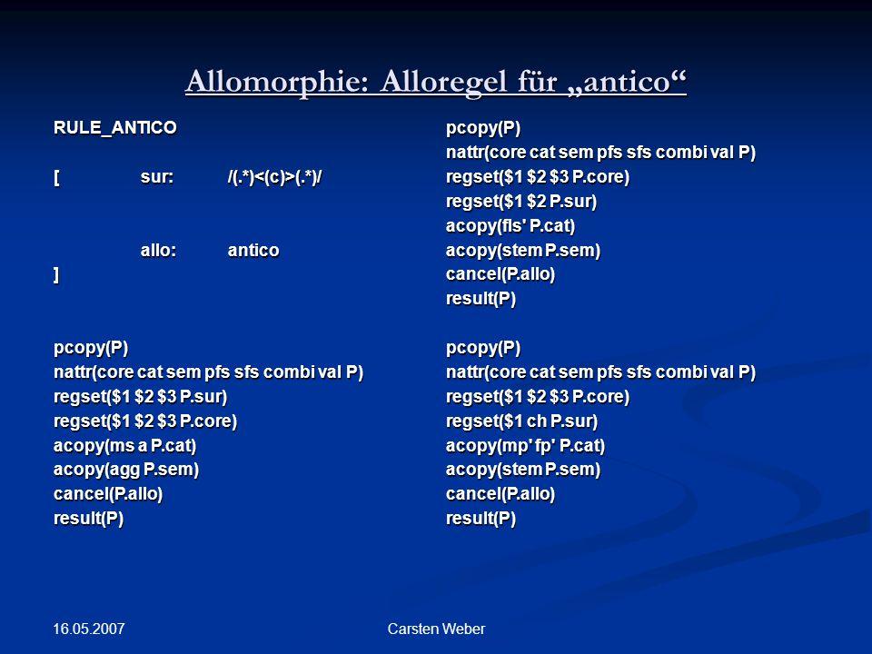 "16.05.2007 Carsten Weber Allomorphie: Alloregel für ""antico RULE_ANTICO [ sur:/(.*) (.*)/ allo: antico ]pcopy(P) nattr(core cat sem pfs sfs combi val P) regset($1 $2 $3 P.sur) regset($1 $2 $3 P.core) acopy(ms a P.cat) acopy(agg P.sem) cancel(P.allo)result(P)pcopy(P) nattr(core cat sem pfs sfs combi val P) regset($1 $2 $3 P.core) regset($1 $2 P.sur) acopy(fls P.cat) acopy(stem P.sem) cancel(P.allo)result(P)pcopy(P) nattr(core cat sem pfs sfs combi val P) regset($1 $2 $3 P.core) regset($1 ch P.sur) acopy(mp fp P.cat) acopy(stem P.sem) cancel(P.allo)result(P)"