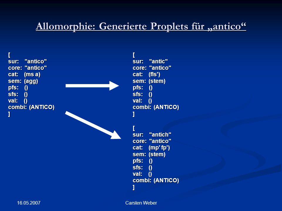 "16.05.2007 Carsten Weber Allomorphie: Generierte Proplets für ""antico [ sur: antico core: antico cat: (ms a) sem: (agg) pfs: () sfs: () val: () combi: (ANTICO) ][ sur: antic core: antico cat: (fls ) sem: (stem) pfs: () sfs: () val: () combi: (ANTICO) ] [ sur: antich core: antico cat: (mp fp ) sem: (stem) pfs: () sfs: () val: () combi: (ANTICO) ]"