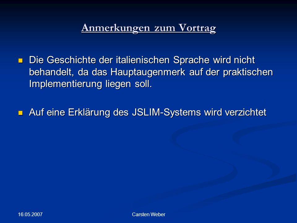 16.05.2007 Carsten Weber Anmerkungen zum Vortrag Die Geschichte der italienischen Sprache wird nicht behandelt, da das Hauptaugenmerk auf der praktischen Implementierung liegen soll.
