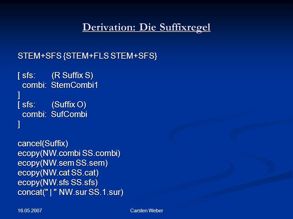 16.05.2007 Carsten Weber Derivation: Die Suffixregel STEM+SFS {STEM+FLS STEM+SFS} [ sfs: (R Suffix S) combi: StemCombi1 combi: StemCombi1] [ sfs: (Suffix O) combi: SufCombi combi: SufCombi]cancel(Suffix) ecopy(NW.combi SS.combi) ecopy(NW.sem SS.sem) ecopy(NW.cat SS.cat) ecopy(NW.sfs SS.sfs) concat( | NW.sur SS.1.sur)