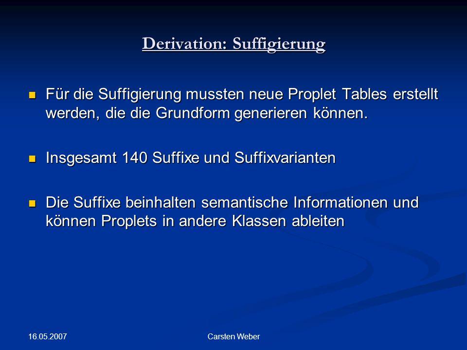 16.05.2007 Carsten Weber Derivation: Suffigierung Für die Suffigierung mussten neue Proplet Tables erstellt werden, die die Grundform generieren können.