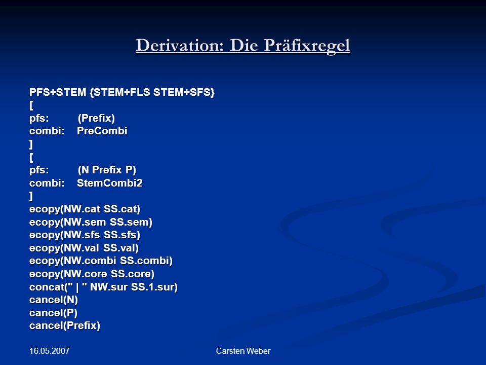 16.05.2007 Carsten Weber Derivation: Die Präfixregel PFS+STEM {STEM+FLS STEM+SFS} [ pfs:(Prefix) combi: PreCombi ][ pfs:(N Prefix P) combi: StemCombi2 ] ecopy(NW.cat SS.cat) ecopy(NW.sem SS.sem) ecopy(NW.sfs SS.sfs) ecopy(NW.val SS.val) ecopy(NW.combi SS.combi) ecopy(NW.core SS.core) concat( | NW.sur SS.1.sur) cancel(N)cancel(P)cancel(Prefix)