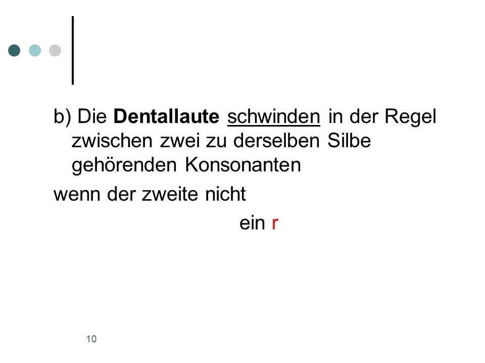10 b) Die Dentallaute schwinden in der Regel zwischen zwei zu derselben Silbe gehörenden Konsonanten wenn der zweite nicht ein r