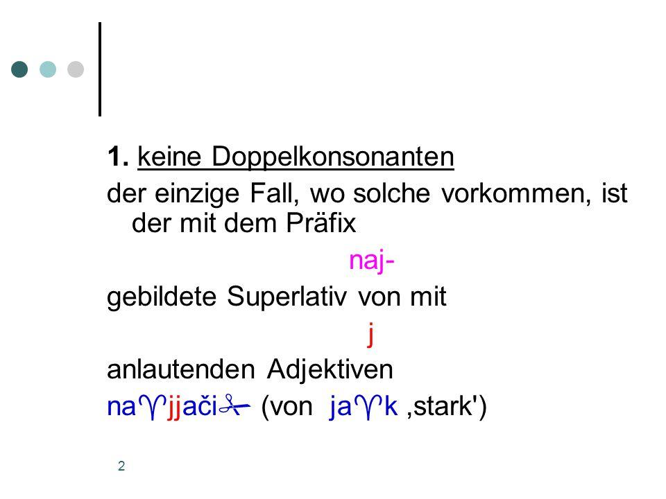 2 1. keine Doppelkonsonanten der einzige Fall, wo solche vorkommen, ist der mit dem Präfix naj- gebildete Superlativ von mit j anlautenden Adjektiven
