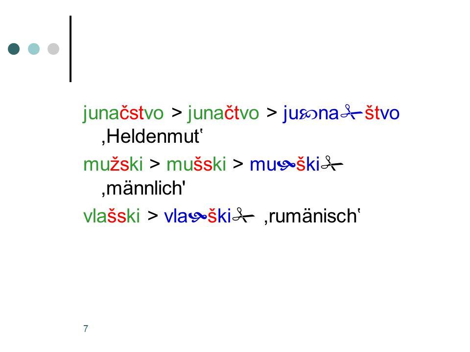 7 junačstvo > junačtvo > ju  na  štvo,Heldenmut' mužski > mušski > mu  ški ,männlich vlašski > vla  ški ,rumänisch'