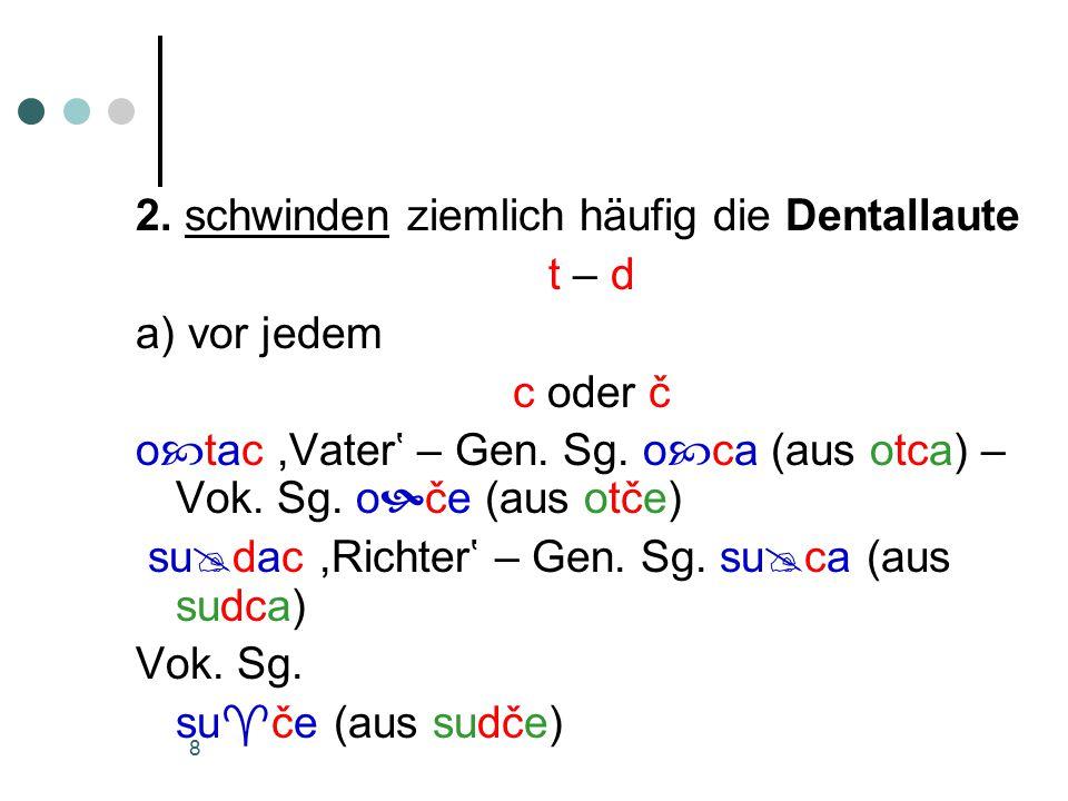 8 2. schwinden ziemlich häufig die Dentallaute t – d a) vor jedem c oder č o  tac,Vater' – Gen.