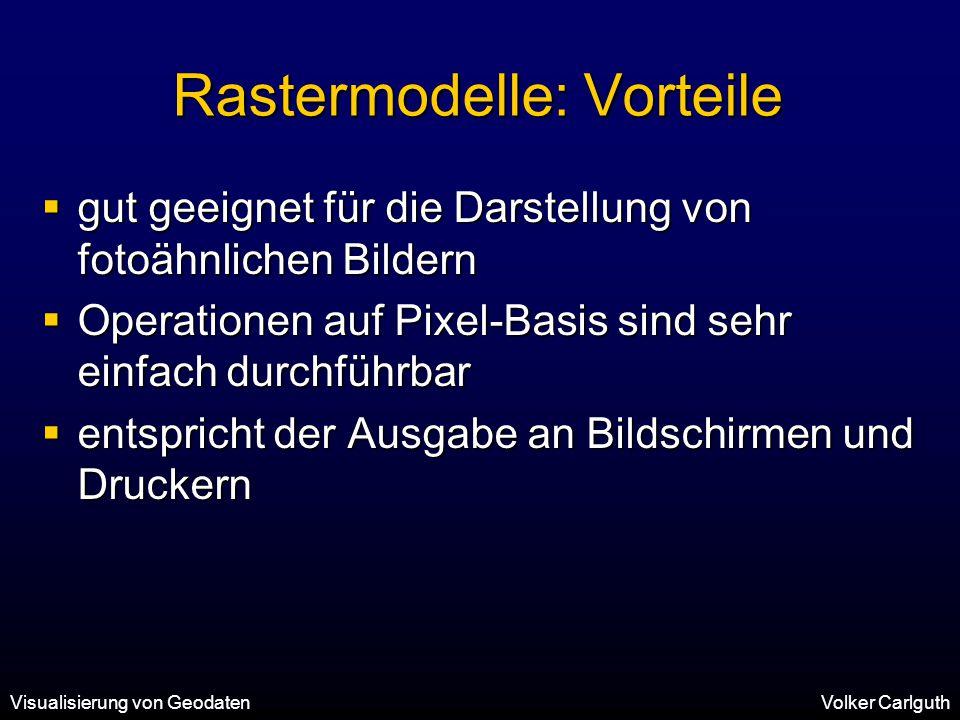 Visualisierung von GeodatenVolker Carlguth Rastermodelle: Vorteile  gut geeignet für die Darstellung von fotoähnlichen Bildern  Operationen auf Pixel-Basis sind sehr einfach durchführbar  entspricht der Ausgabe an Bildschirmen und Druckern