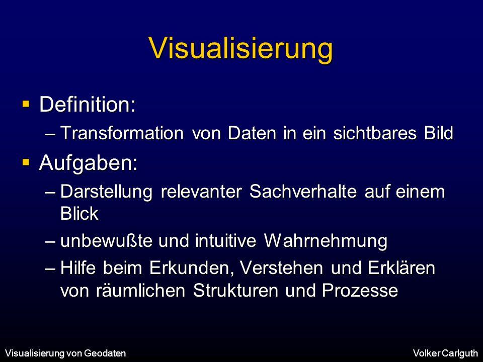 Visualisierung von GeodatenVolker Carlguth Visualisierung  Definition: –Transformation von Daten in ein sichtbares Bild  Aufgaben: –Darstellung relevanter Sachverhalte auf einem Blick –unbewußte und intuitive Wahrnehmung –Hilfe beim Erkunden, Verstehen und Erklären von räumlichen Strukturen und Prozesse