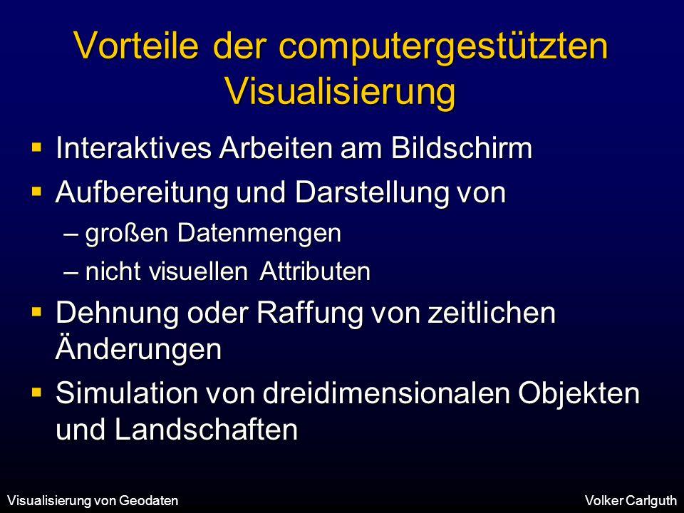 Visualisierung von GeodatenVolker Carlguth Vorteile der computergestützten Visualisierung  Interaktives Arbeiten am Bildschirm  Aufbereitung und Darstellung von –großen Datenmengen –nicht visuellen Attributen  Dehnung oder Raffung von zeitlichen Änderungen  Simulation von dreidimensionalen Objekten und Landschaften