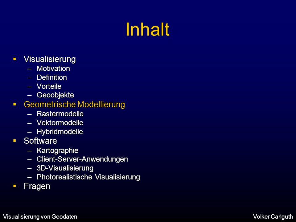 Visualisierung von GeodatenVolker Carlguth Inhalt  Visualisierung –Motivation –Definition –Vorteile –Geoobjekte  Geometrische Modellierung –Rastermodelle –Vektormodelle –Hybridmodelle  Software –Kartographie –Client-Server-Anwendungen –3D-Visualisierung –Photorealistische Visualisierung  Fragen