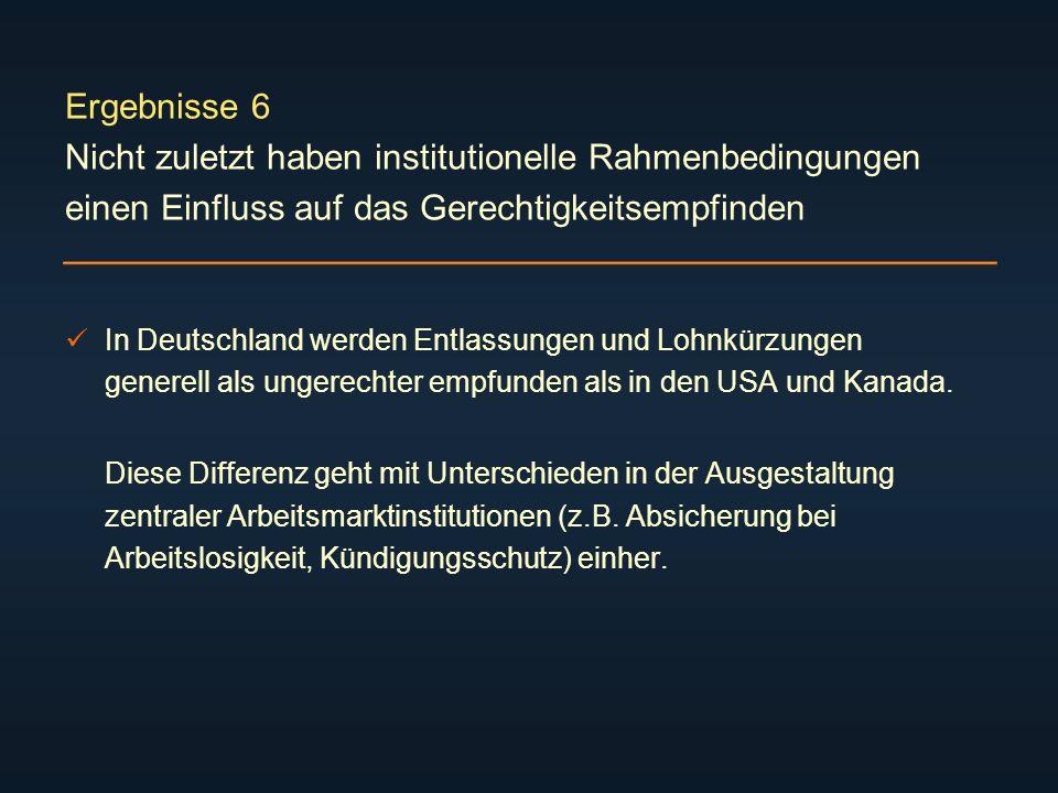 Ergebnisse 6 Nicht zuletzt haben institutionelle Rahmenbedingungen einen Einfluss auf das Gerechtigkeitsempfinden In Deutschland werden Entlassungen und Lohnkürzungen generell als ungerechter empfunden als in den USA und Kanada.