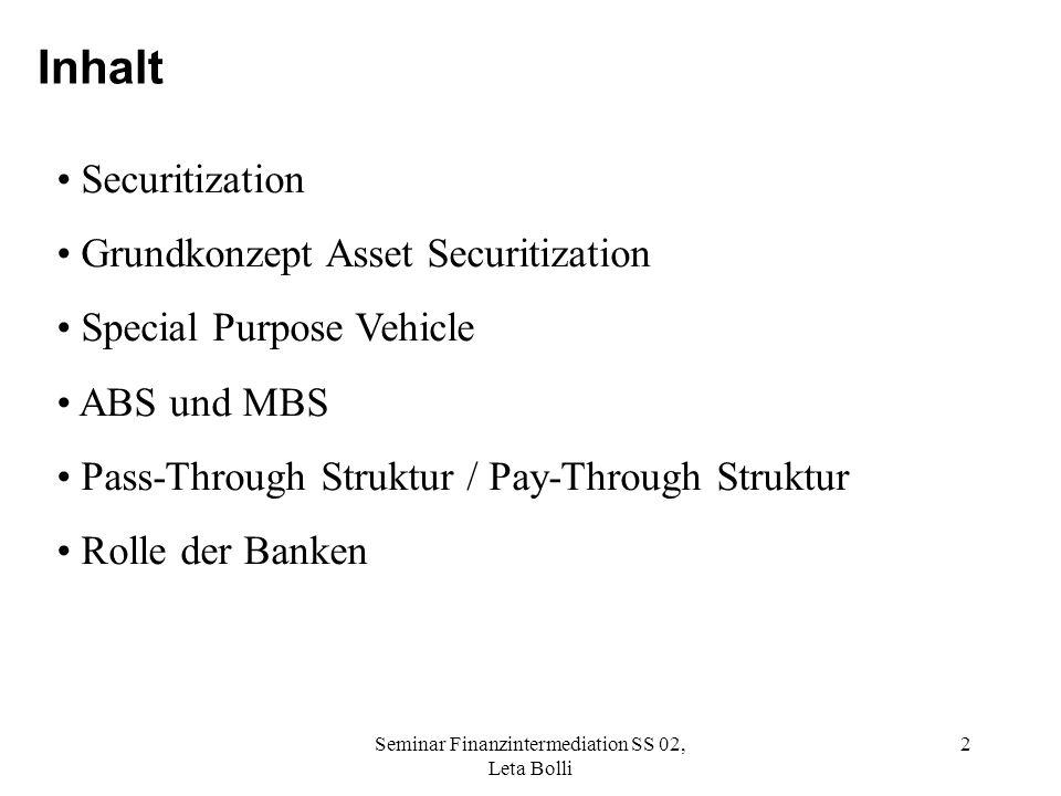 Seminar Finanzintermediation SS 02, Leta Bolli 2 Inhalt Securitization Grundkonzept Asset Securitization Special Purpose Vehicle ABS und MBS Pass-Through Struktur / Pay-Through Struktur Rolle der Banken