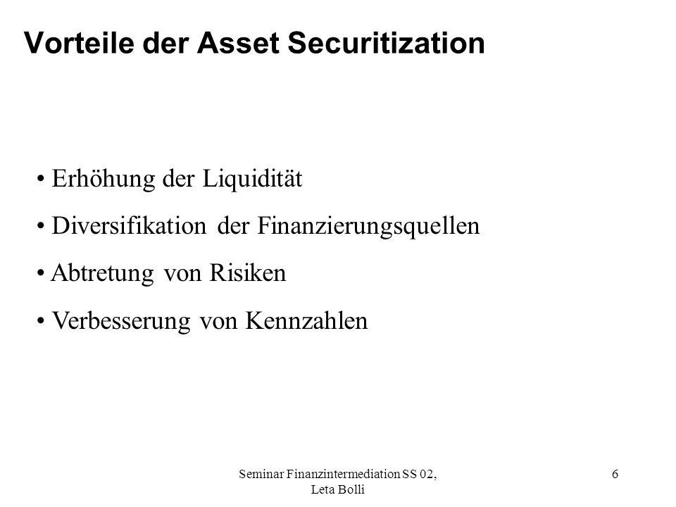 Seminar Finanzintermediation SS 02, Leta Bolli 6 Vorteile der Asset Securitization Erhöhung der Liquidität Diversifikation der Finanzierungsquellen Abtretung von Risiken Verbesserung von Kennzahlen