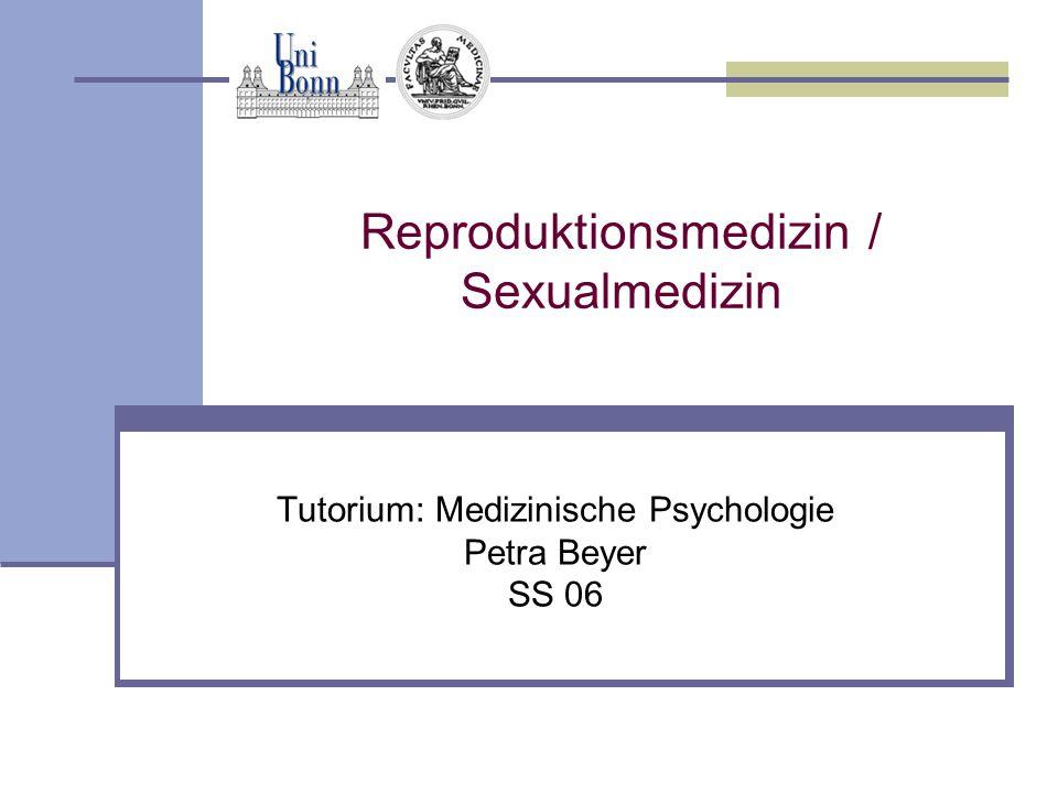 Reproduktionsmedizin / Sexualmedizin Tutorium: Medizinische Psychologie Petra Beyer SS 06