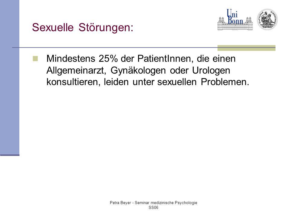 Petra Beyer - Seminar medizinische Psychologie SS06 Sexuelle Störungen: Mindestens 25% der PatientInnen, die einen Allgemeinarzt, Gynäkologen oder Urologen konsultieren, leiden unter sexuellen Problemen.
