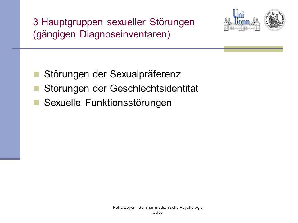 Petra Beyer - Seminar medizinische Psychologie SS06 3 Hauptgruppen sexueller Störungen (gängigen Diagnoseinventaren) Störungen der Sexualpräferenz Störungen der Geschlechtsidentität Sexuelle Funktionsstörungen