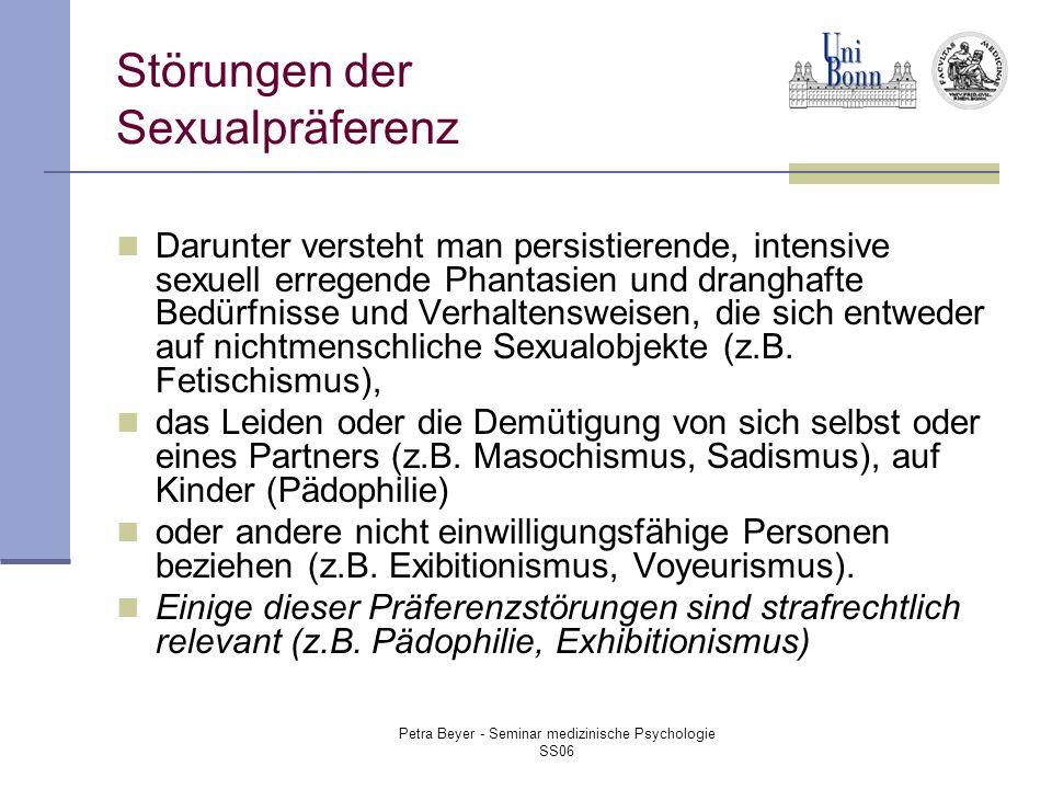 Petra Beyer - Seminar medizinische Psychologie SS06 Störungen der Sexualpräferenz Darunter versteht man persistierende, intensive sexuell erregende Phantasien und dranghafte Bedürfnisse und Verhaltensweisen, die sich entweder auf nichtmenschliche Sexualobjekte (z.B.
