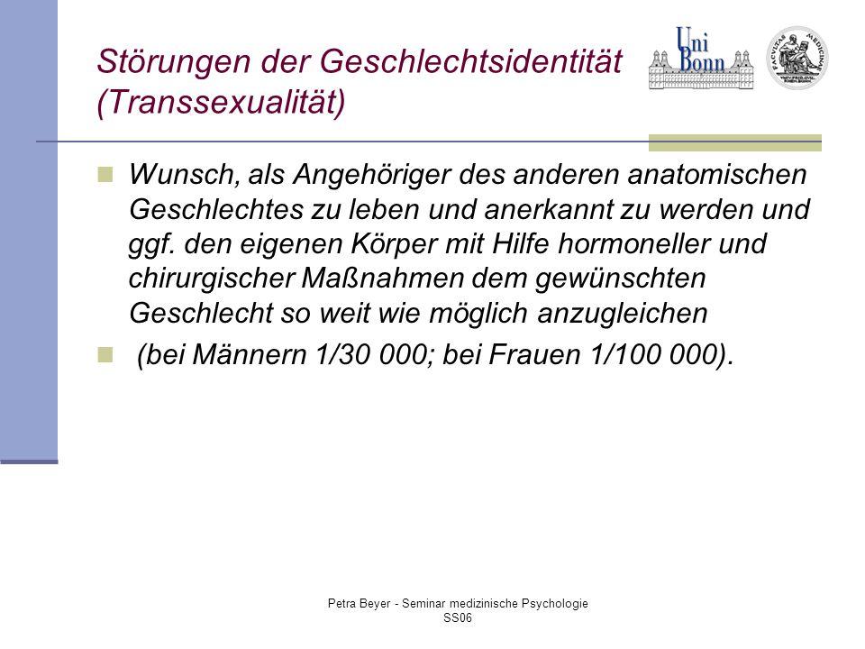 Petra Beyer - Seminar medizinische Psychologie SS06 Störungen der Geschlechtsidentität (Transsexualität) Wunsch, als Angehöriger des anderen anatomischen Geschlechtes zu leben und anerkannt zu werden und ggf.