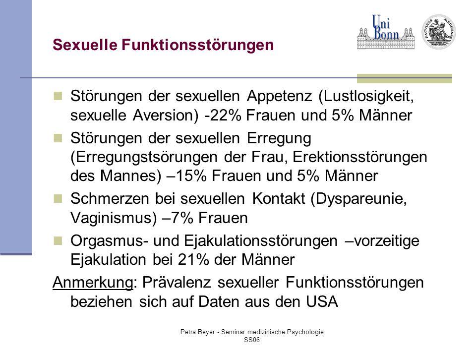 Petra Beyer - Seminar medizinische Psychologie SS06 Sexuelle Funktionsstörungen Störungen der sexuellen Appetenz (Lustlosigkeit, sexuelle Aversion) -22% Frauen und 5% Männer Störungen der sexuellen Erregung (Erregungstsörungen der Frau, Erektionsstörungen des Mannes) –15% Frauen und 5% Männer Schmerzen bei sexuellen Kontakt (Dyspareunie, Vaginismus) –7% Frauen Orgasmus- und Ejakulationsstörungen –vorzeitige Ejakulation bei 21% der Männer Anmerkung: Prävalenz sexueller Funktionsstörungen beziehen sich auf Daten aus den USA