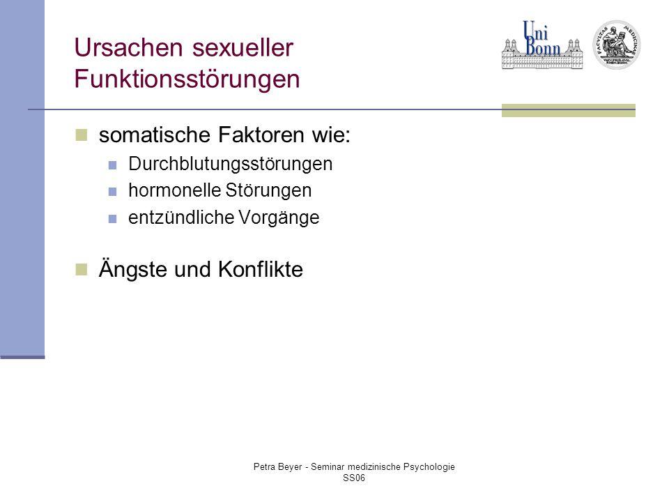 Petra Beyer - Seminar medizinische Psychologie SS06 Ursachen sexueller Funktionsstörungen somatische Faktoren wie: Durchblutungsstörungen hormonelle Störungen entzündliche Vorgänge Ängste und Konflikte
