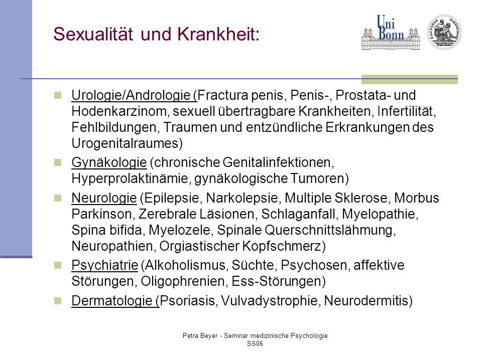Petra Beyer - Seminar medizinische Psychologie SS06 Sexualität und Krankheit: Urologie/Andrologie (Fractura penis, Penis-, Prostata- und Hodenkarzinom, sexuell übertragbare Krankheiten, Infertilität, Fehlbildungen, Traumen und entzündliche Erkrankungen des Urogenitalraumes) Gynäkologie (chronische Genitalinfektionen, Hyperprolaktinämie, gynäkologische Tumoren) Neurologie (Epilepsie, Narkolepsie, Multiple Sklerose, Morbus Parkinson, Zerebrale Läsionen, Schlaganfall, Myelopathie, Spina bifida, Myelozele, Spinale Querschnittslähmung, Neuropathien, Orgiastischer Kopfschmerz) Psychiatrie (Alkoholismus, Süchte, Psychosen, affektive Störungen, Oligophrenien, Ess-Störungen) Dermatologie (Psoriasis, Vulvadystrophie, Neurodermitis)