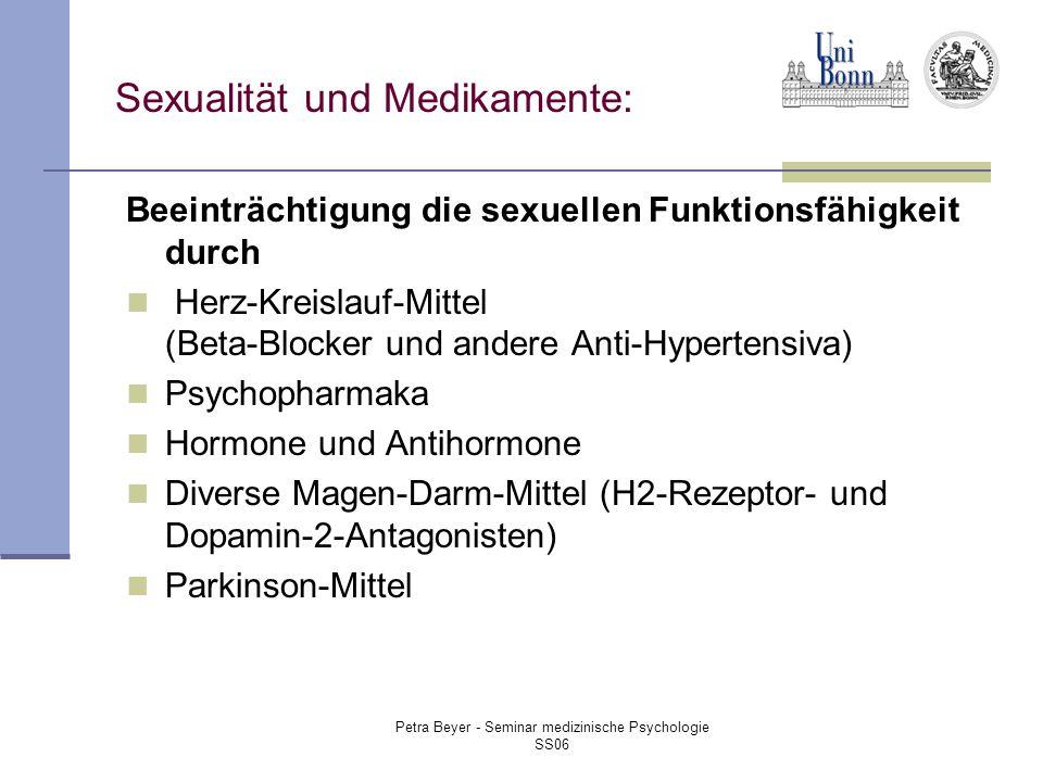 Petra Beyer - Seminar medizinische Psychologie SS06 Sexualität und Medikamente: Beeinträchtigung die sexuellen Funktionsfähigkeit durch Herz-Kreislauf-Mittel (Beta-Blocker und andere Anti-Hypertensiva) Psychopharmaka Hormone und Antihormone Diverse Magen-Darm-Mittel (H2-Rezeptor- und Dopamin-2-Antagonisten) Parkinson-Mittel