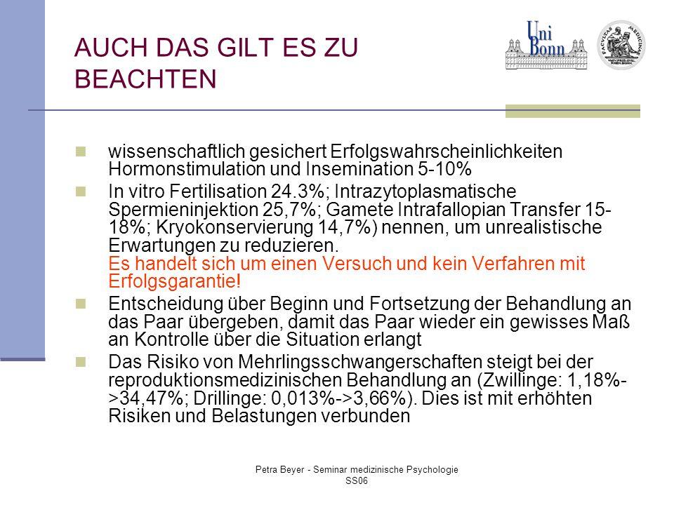 Petra Beyer - Seminar medizinische Psychologie SS06 AUCH DAS GILT ES ZU BEACHTEN wissenschaftlich gesichert Erfolgswahrscheinlichkeiten Hormonstimulation und Insemination 5-10% In vitro Fertilisation 24.3%; Intrazytoplasmatische Spermieninjektion 25,7%; Gamete Intrafallopian Transfer 15- 18%; Kryokonservierung 14,7%) nennen, um unrealistische Erwartungen zu reduzieren.