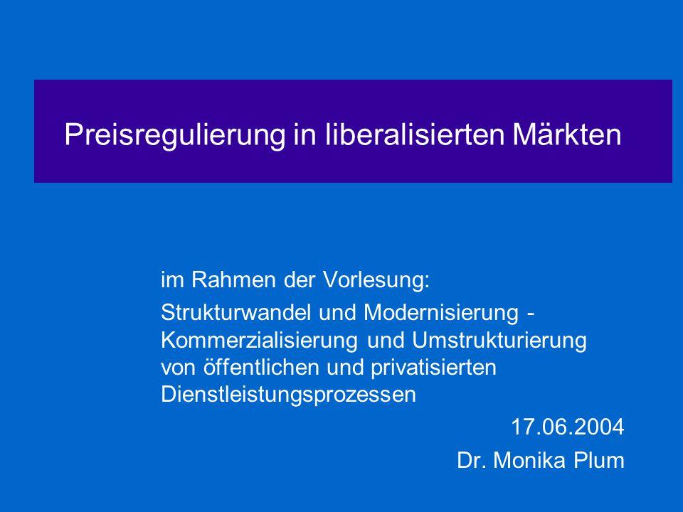Preisregulierung in liberalisierten Märkten im Rahmen der Vorlesung: Strukturwandel und Modernisierung - Kommerzialisierung und Umstrukturierung von öffentlichen und privatisierten Dienstleistungsprozessen 17.06.2004 Dr.