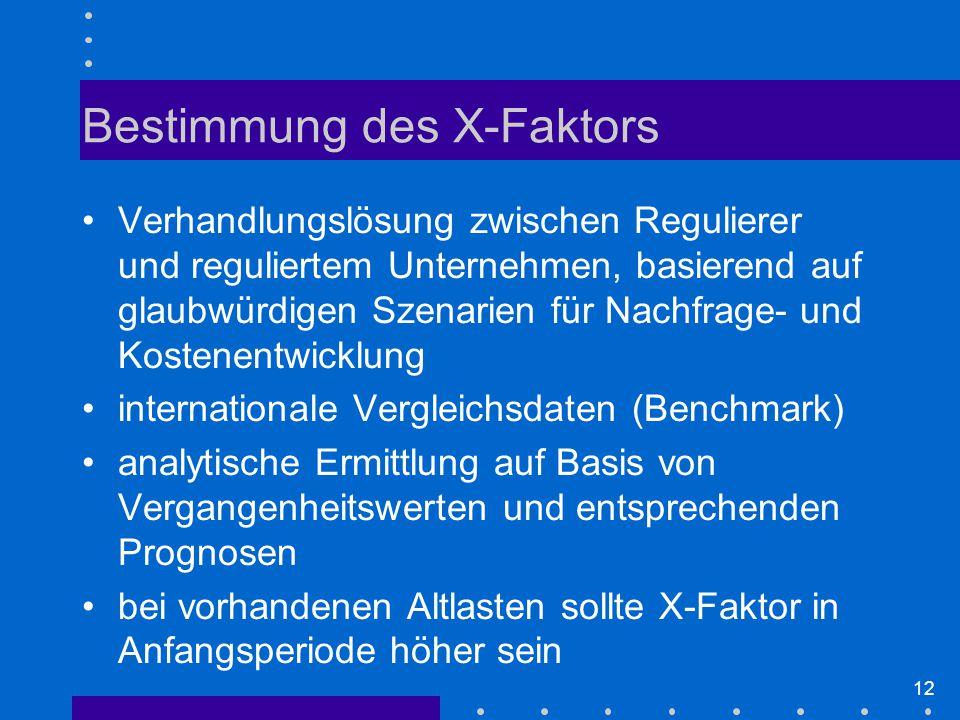 12 Bestimmung des X-Faktors Verhandlungslösung zwischen Regulierer und reguliertem Unternehmen, basierend auf glaubwürdigen Szenarien für Nachfrage- und Kostenentwicklung internationale Vergleichsdaten (Benchmark) analytische Ermittlung auf Basis von Vergangenheitswerten und entsprechenden Prognosen bei vorhandenen Altlasten sollte X-Faktor in Anfangsperiode höher sein