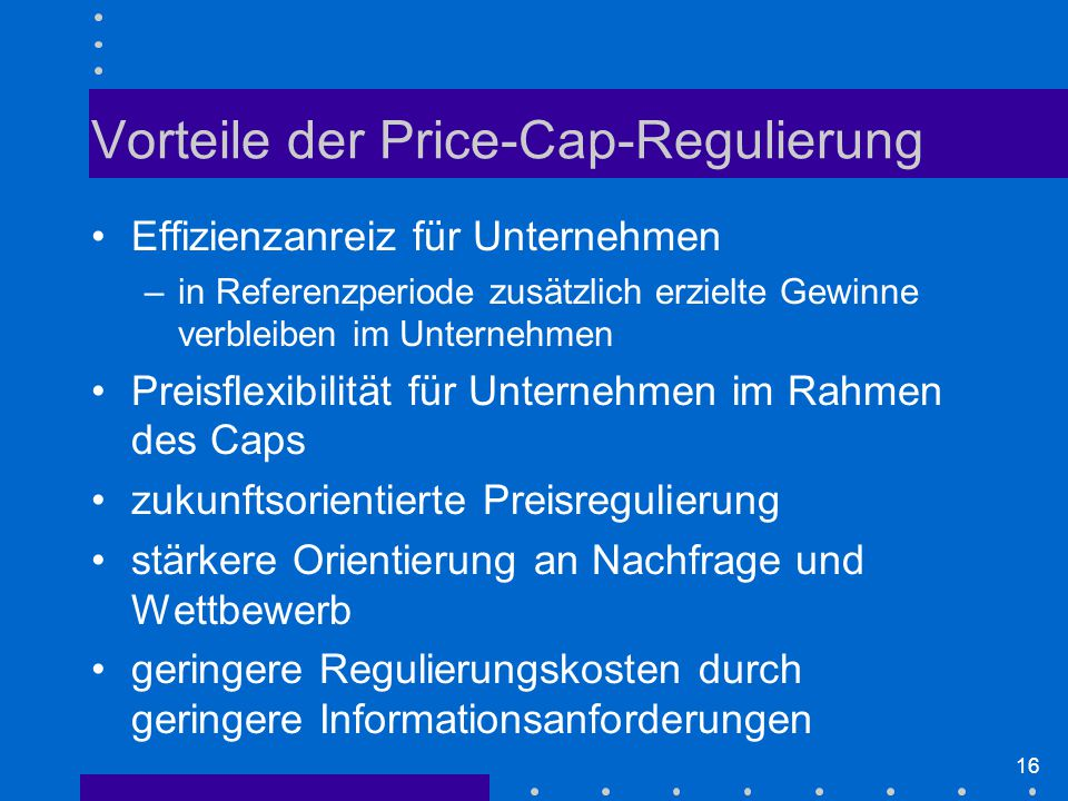 16 Vorteile der Price-Cap-Regulierung Effizienzanreiz für Unternehmen –in Referenzperiode zusätzlich erzielte Gewinne verbleiben im Unternehmen Preisflexibilität für Unternehmen im Rahmen des Caps zukunftsorientierte Preisregulierung stärkere Orientierung an Nachfrage und Wettbewerb geringere Regulierungskosten durch geringere Informationsanforderungen