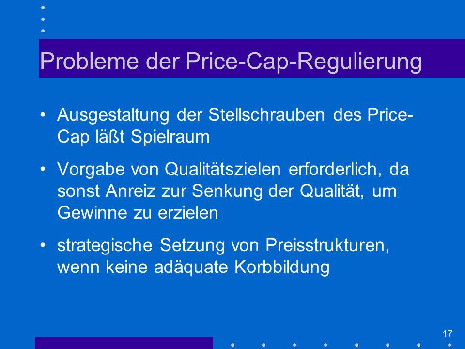 17 Probleme der Price-Cap-Regulierung Ausgestaltung der Stellschrauben des Price- Cap läßt Spielraum Vorgabe von Qualitätszielen erforderlich, da sonst Anreiz zur Senkung der Qualität, um Gewinne zu erzielen strategische Setzung von Preisstrukturen, wenn keine adäquate Korbbildung