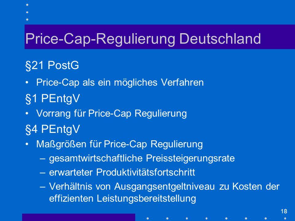18 Price-Cap-Regulierung Deutschland §21 PostG Price-Cap als ein mögliches Verfahren §1 PEntgV Vorrang für Price-Cap Regulierung §4 PEntgV Maßgrößen für Price-Cap Regulierung –gesamtwirtschaftliche Preissteigerungsrate –erwarteter Produktivitätsfortschritt –Verhältnis von Ausgangsentgeltniveau zu Kosten der effizienten Leistungsbereitstellung