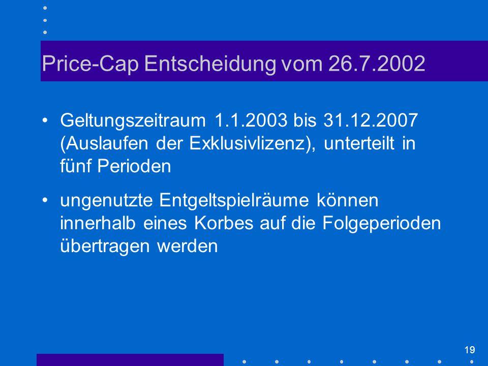 19 Price-Cap Entscheidung vom 26.7.2002 Geltungszeitraum 1.1.2003 bis 31.12.2007 (Auslaufen der Exklusivlizenz), unterteilt in fünf Perioden ungenutzte Entgeltspielräume können innerhalb eines Korbes auf die Folgeperioden übertragen werden