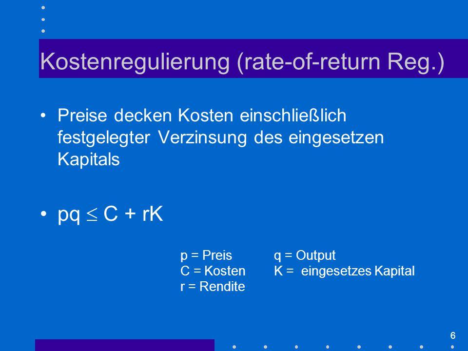 6 Kostenregulierung (rate-of-return Reg.) Preise decken Kosten einschließlich festgelegter Verzinsung des eingesetzen Kapitals pq  C + rK p = Preisq = Output C = KostenK = eingesetzes Kapital r = Rendite