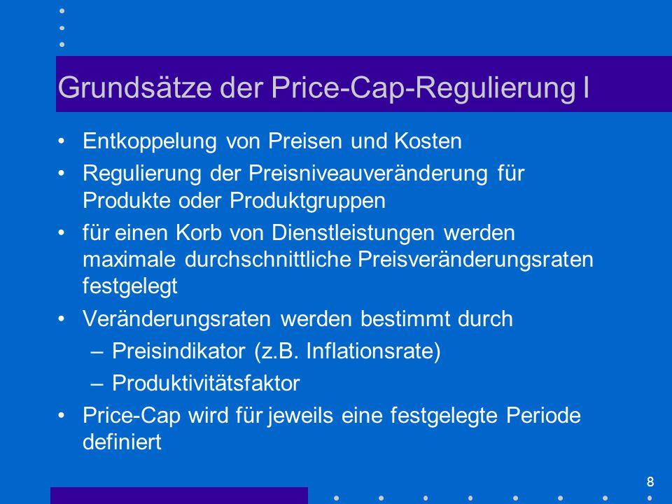 8 Grundsätze der Price-Cap-Regulierung I Entkoppelung von Preisen und Kosten Regulierung der Preisniveauveränderung für Produkte oder Produktgruppen für einen Korb von Dienstleistungen werden maximale durchschnittliche Preisveränderungsraten festgelegt Veränderungsraten werden bestimmt durch –Preisindikator (z.B.