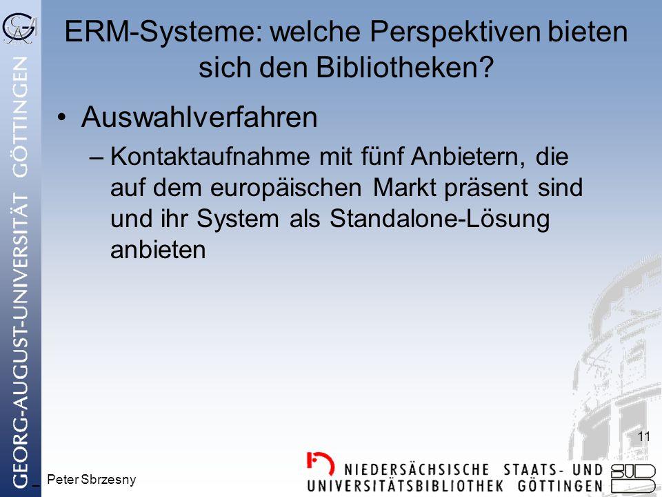 _ Peter Sbrzesny 11 ERM-Systeme: welche Perspektiven bieten sich den Bibliotheken? Auswahlverfahren –Kontaktaufnahme mit fünf Anbietern, die auf dem e