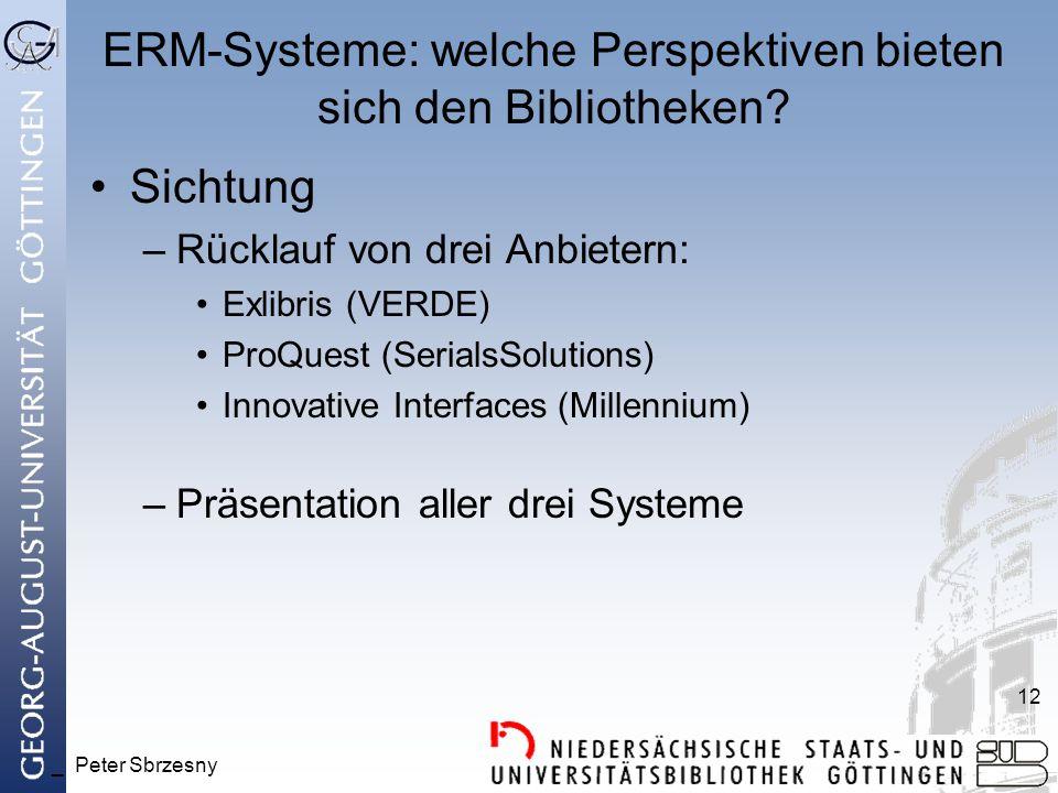 _ Peter Sbrzesny 12 ERM-Systeme: welche Perspektiven bieten sich den Bibliotheken? Sichtung –Rücklauf von drei Anbietern: Exlibris (VERDE) ProQuest (S