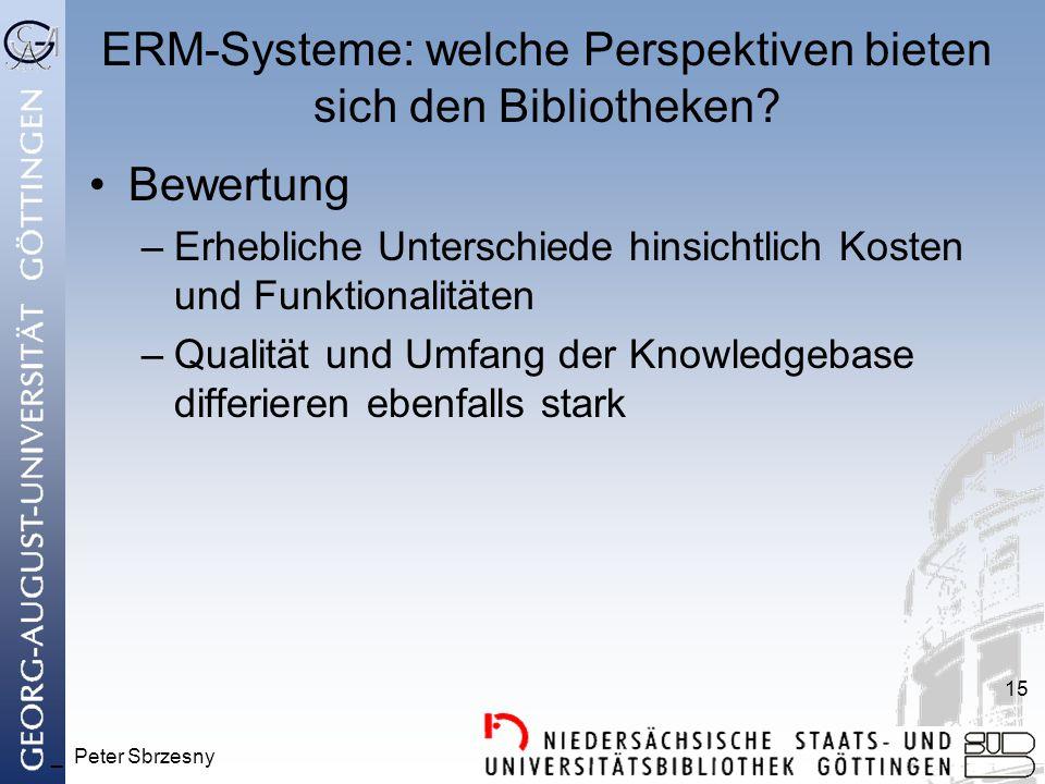 _ Peter Sbrzesny 15 ERM-Systeme: welche Perspektiven bieten sich den Bibliotheken? Bewertung –Erhebliche Unterschiede hinsichtlich Kosten und Funktion